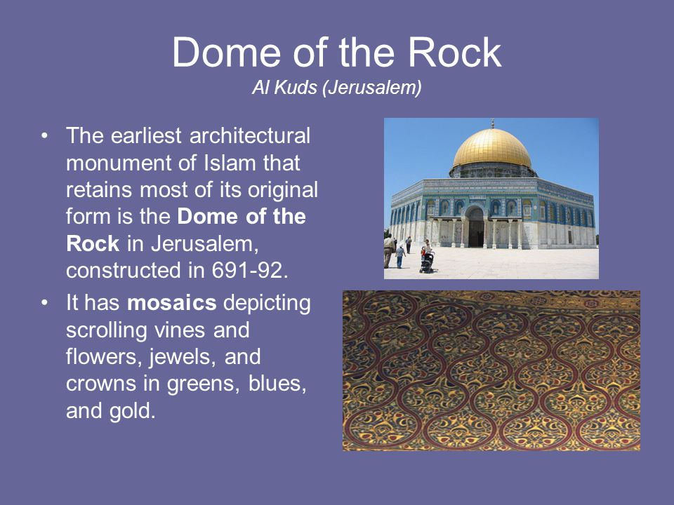 Dome of the Rock Al Kuds (Jerusalem) The earliest architectural monument of Islam that retains most of its original form is the Dome of the Rock in Je
