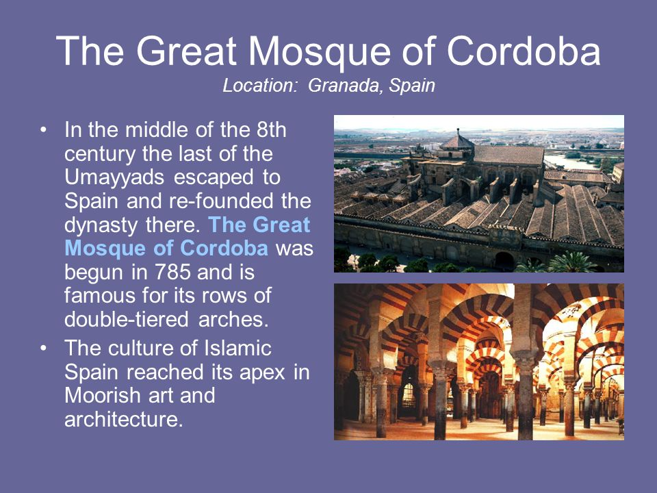 The Great Mosque of Cordoba Location: Granada, Spain In the middle of the 8th century the last of the Umayyads escaped to Spain and re-founded the dynasty there.