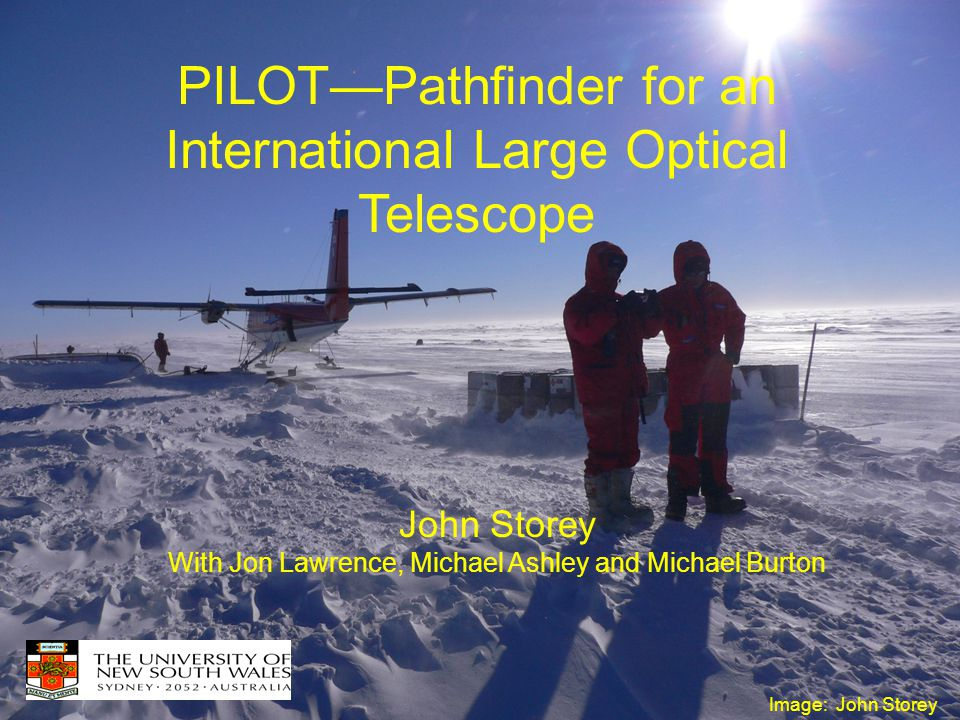 PILOT—Pathfinder for an International Large Optical Telescope John Storey With Jon Lawrence, Michael Ashley and Michael Burton Image: John Storey