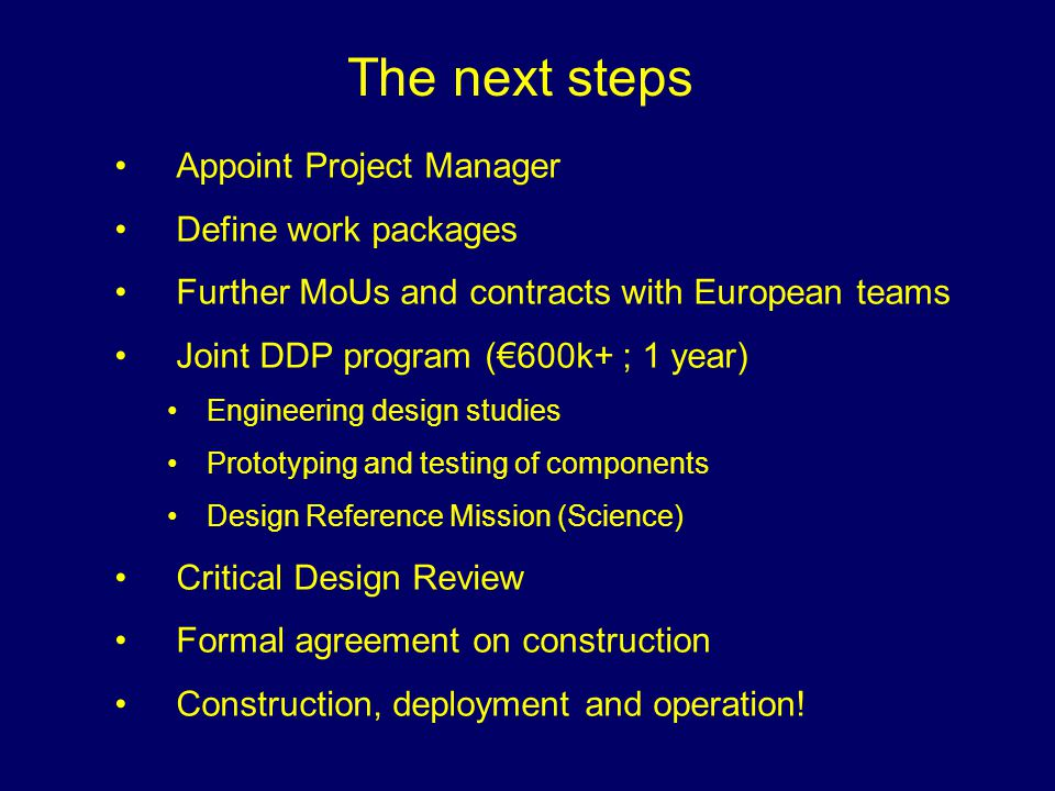 The next steps Appoint Project Manager Define work packages Further MoUs and contracts with European teams Joint DDP program (€600k+ ; 1 year) Engineering design studies Prototyping and testing of components Design Reference Mission (Science) Critical Design Review Formal agreement on construction Construction, deployment and operation!