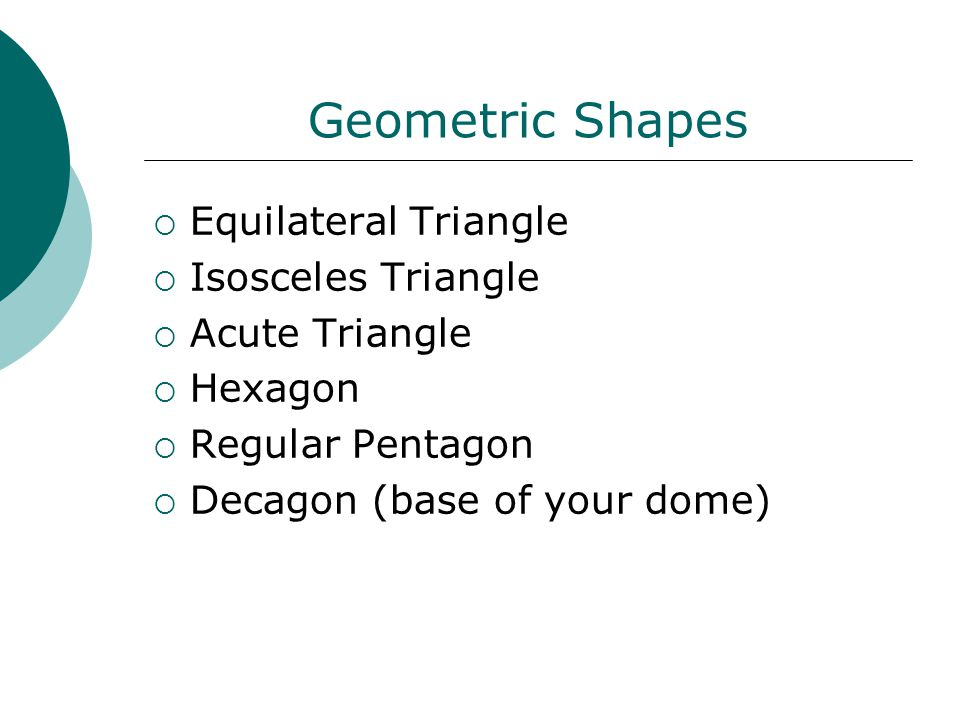 Geometric Shapes  Equilateral Triangle  Isosceles Triangle  Acute Triangle  Hexagon  Regular Pentagon  Decagon (base of your dome)