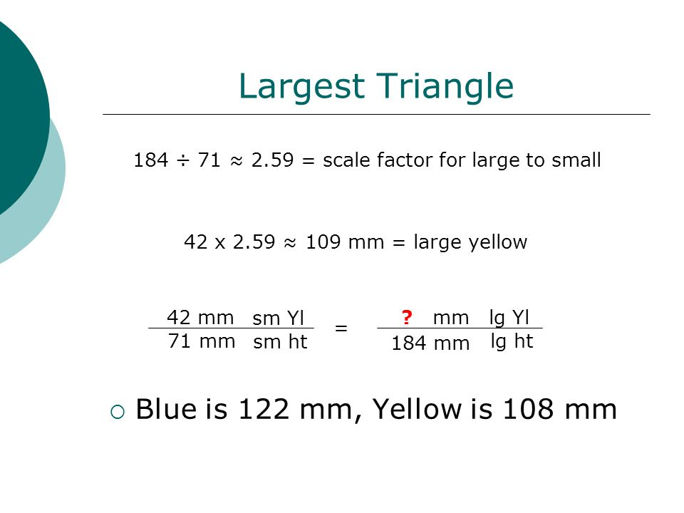 Largest Triangle  Blue is 122 mm, Yellow is 108 mm 184 ÷ 71 ≈ 2.59 = scale factor for large to small 42 x 2.59 ≈ 109 mm = large yellow 42 mm 71 mm 184 mm .