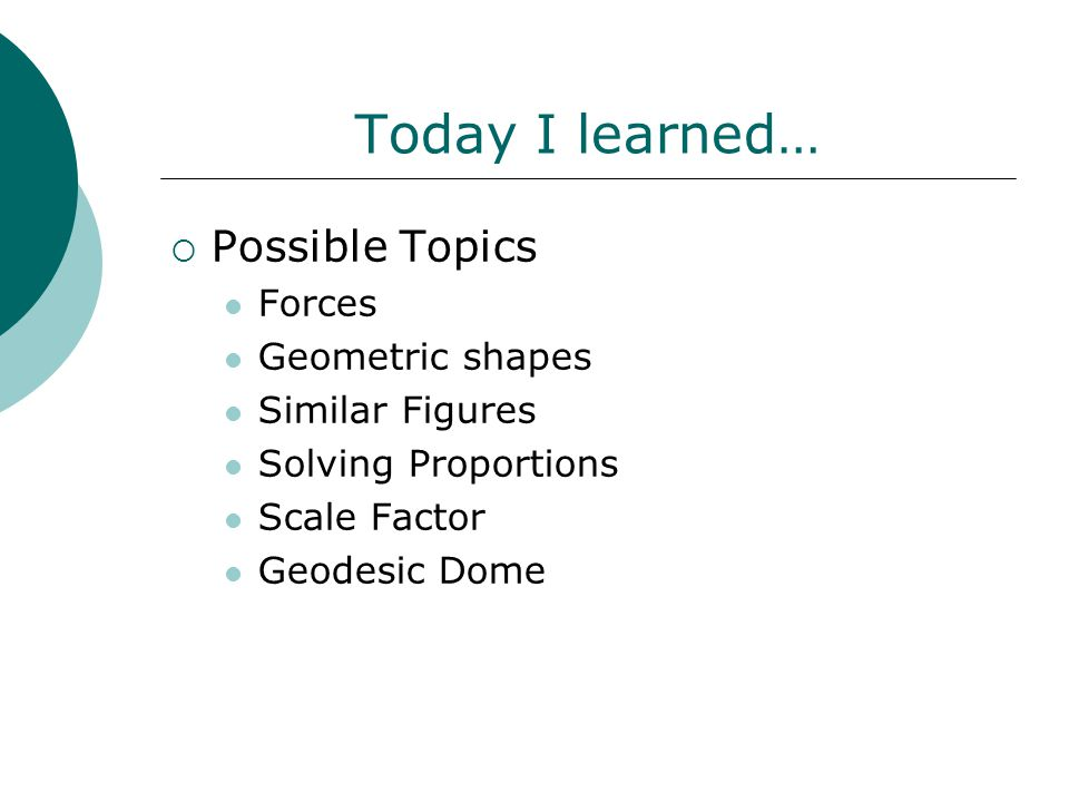 Today I learned…  Possible Topics Forces Geometric shapes Similar Figures Solving Proportions Scale Factor Geodesic Dome