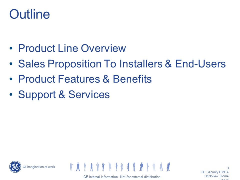 GE job title/3 GE internal information - Not for external distribution 3 GE Security EMEA UltraView Dome Series Outline Product Line Overview Sales Proposition To Installers & End-Users Product Features & Benefits Support & Services