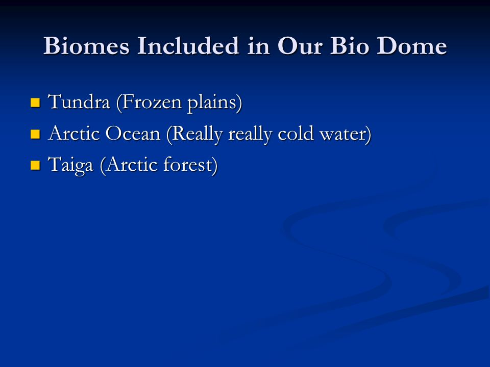 Biomes Included in Our Bio Dome Tundra (Frozen plains) Tundra (Frozen plains) Arctic Ocean (Really really cold water) Arctic Ocean (Really really cold
