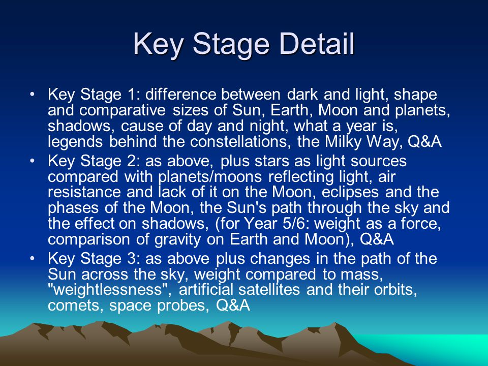Key Stage Detail Key Stage 1: difference between dark and light, shape and comparative sizes of Sun, Earth, Moon and planets, shadows, cause of day and night, what a year is, legends behind the constellations, the Milky Way, Q&A Key Stage 2: as above, plus stars as light sources compared with planets/moons reflecting light, air resistance and lack of it on the Moon, eclipses and the phases of the Moon, the Sun s path through the sky and the effect on shadows, (for Year 5/6: weight as a force, comparison of gravity on Earth and Moon), Q&A Key Stage 3: as above plus changes in the path of the Sun across the sky, weight compared to mass, weightlessness , artificial satellites and their orbits, comets, space probes, Q&A