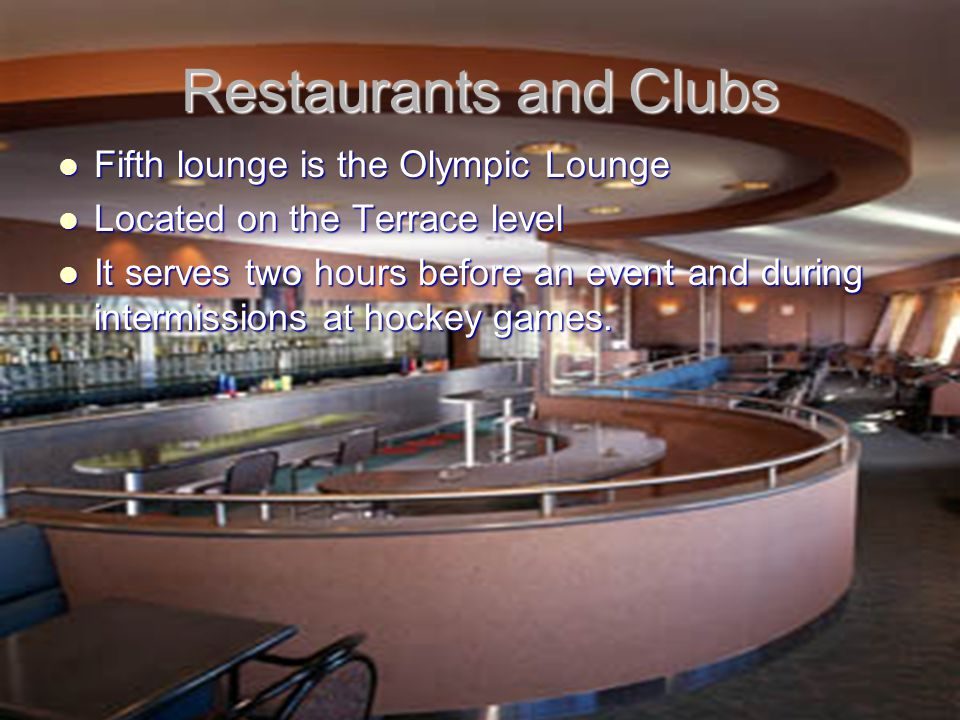 Restaurants and Clubs Fifth lounge is the Olympic Lounge Fifth lounge is the Olympic Lounge Located on the Terrace level Located on the Terrace level It serves two hours before an event and during intermissions at hockey games.
