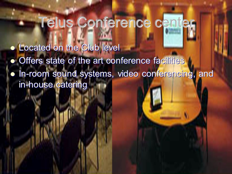 Telus Conference center Located on the Club level Located on the Club level Offers state of the art conference facilities Offers state of the art conference facilities In-room sound systems, video conferencing, and in-house catering In-room sound systems, video conferencing, and in-house catering