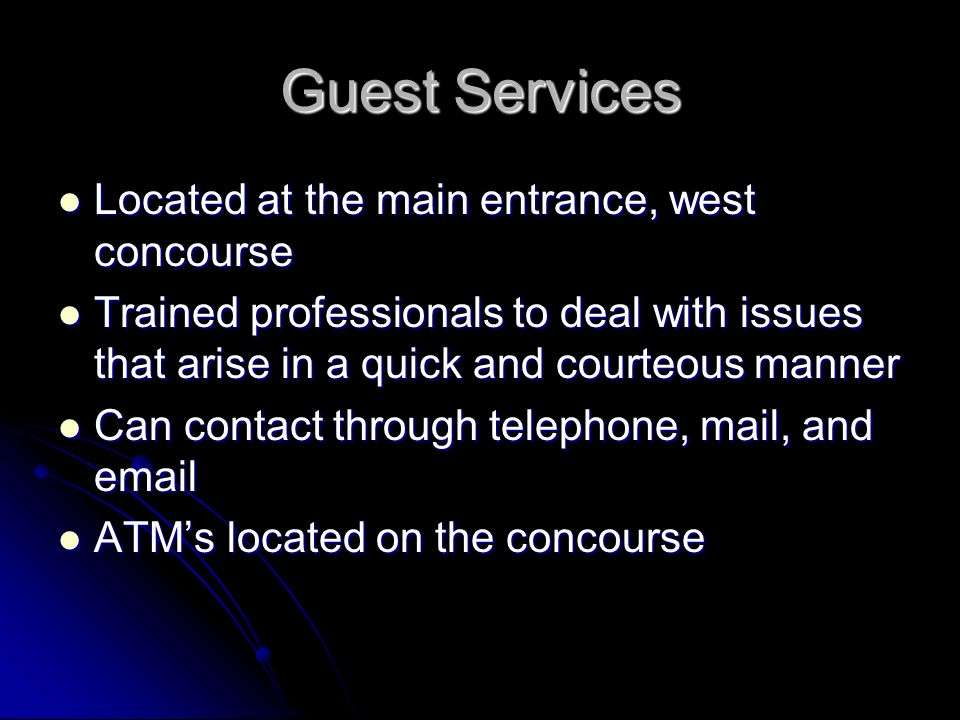Guest Services Located at the main entrance, west concourse Located at the main entrance, west concourse Trained professionals to deal with issues that arise in a quick and courteous manner Trained professionals to deal with issues that arise in a quick and courteous manner Can contact through telephone, mail, and email Can contact through telephone, mail, and email ATM's located on the concourse ATM's located on the concourse