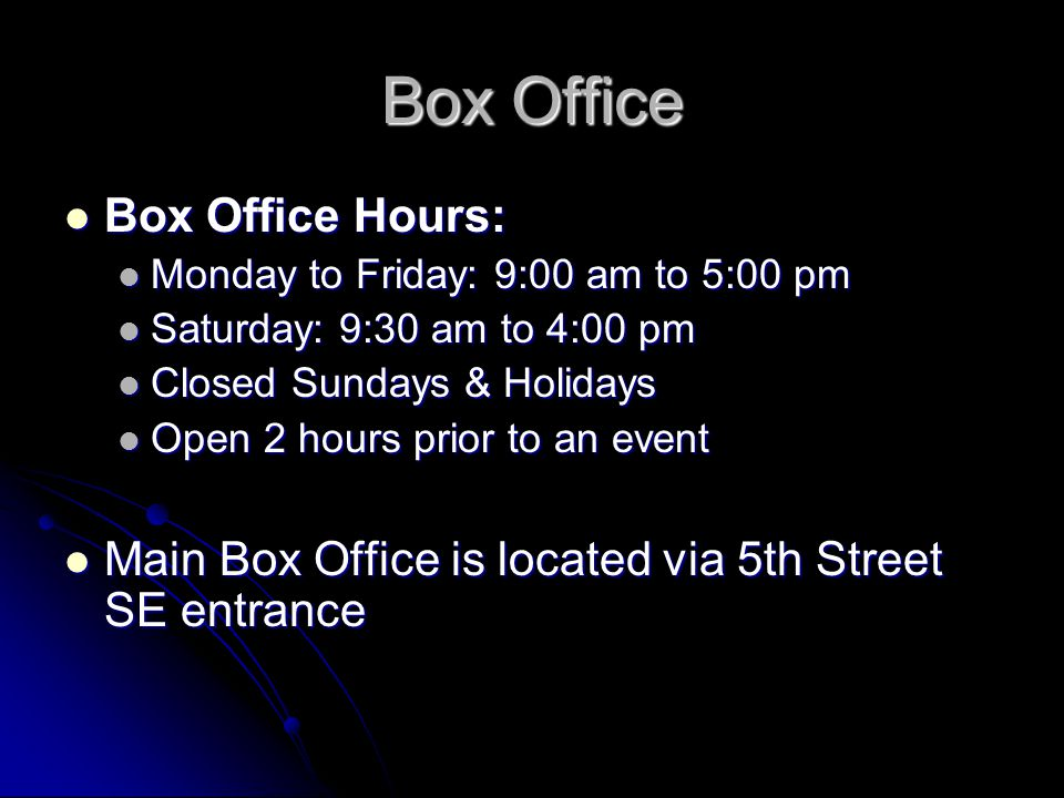 Box Office Box Office Hours: Box Office Hours: Monday to Friday: 9:00 am to 5:00 pm Monday to Friday: 9:00 am to 5:00 pm Saturday: 9:30 am to 4:00 pm Saturday: 9:30 am to 4:00 pm Closed Sundays & Holidays Closed Sundays & Holidays Open 2 hours prior to an event Open 2 hours prior to an event Main Box Office is located via 5th Street SE entrance Main Box Office is located via 5th Street SE entrance