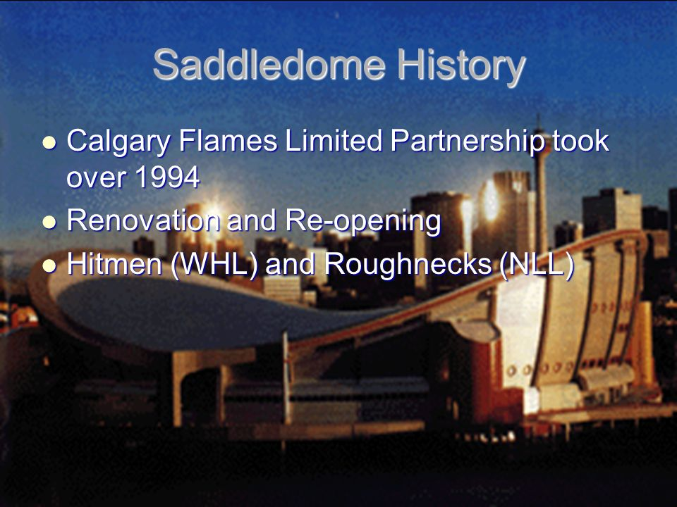Saddledome History Calgary Flames Limited Partnership took over 1994 Calgary Flames Limited Partnership took over 1994 Renovation and Re-opening Renovation and Re-opening Hitmen (WHL) and Roughnecks (NLL) Hitmen (WHL) and Roughnecks (NLL)