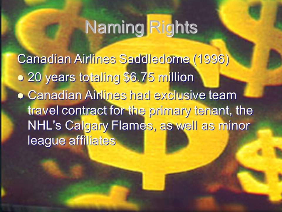 Naming Rights Canadian Airlines Saddledome (1996) 20 years totaling $6.75 million 20 years totaling $6.75 million Canadian Airlines had exclusive team travel contract for the primary tenant, the NHL s Calgary Flames, as well as minor league affiliates Canadian Airlines had exclusive team travel contract for the primary tenant, the NHL s Calgary Flames, as well as minor league affiliates