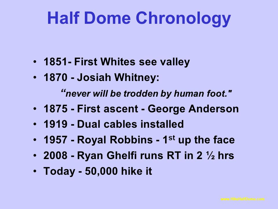Half Dome Chronology 1851- First Whites see valley 1870 - Josiah Whitney: never will be trodden by human foot. 1875 - First ascent - George Anderson 1919 - Dual cables installed 1957 - Royal Robbins - 1 st up the face 2008 - Ryan Ghelfi runs RT in 2 ½ hrs Today - 50,000 hike it www.HikeHalfDome.com