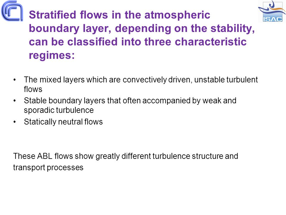 Stratified flows in the atmospheric boundary layer, depending on the stability, can be classified into three characteristic regimes: The mixed layers which are convectively driven, unstable turbulent flows Stable boundary layers that often accompanied by weak and sporadic turbulence Statically neutral flows These ABL flows show greatly different turbulence structure and transport processes