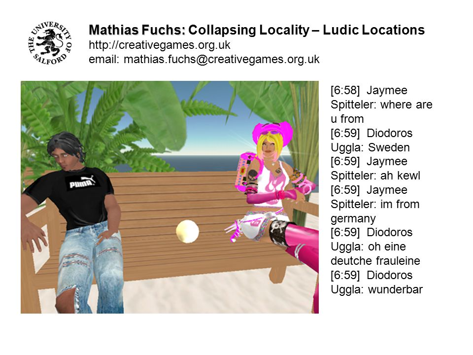 Mathias Fuchs: Mathias Fuchs: Collapsing Locality – Ludic Locations http://creativegames.org.uk email: mathias.fuchs@creativegames.org.uk [6:58] Jayme
