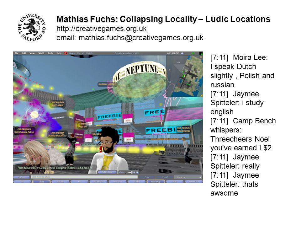 Mathias Fuchs: Mathias Fuchs: Collapsing Locality – Ludic Locations http://creativegames.org.uk email: mathias.fuchs@creativegames.org.uk [6:58] Jaymee Spitteler: where are u from [6:59] Diodoros Uggla: Sweden [6:59] Jaymee Spitteler: ah kewl [6:59] Jaymee Spitteler: im from germany [6:59] Diodoros Uggla: oh eine deutche frauleine [6:59] Diodoros Uggla: wunderbar