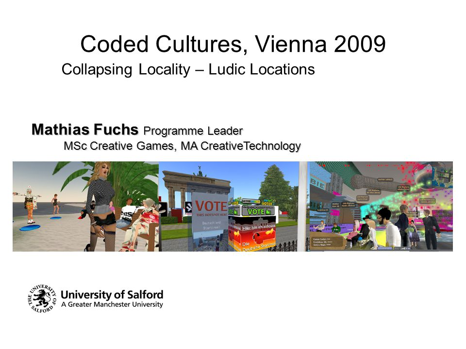 Coded Cultures, Vienna 2009 Collapsing Locality – Ludic Locations Mathias Fuchs Programme Leader MSc Creative Games, MA CreativeTechnology MSc Creativ