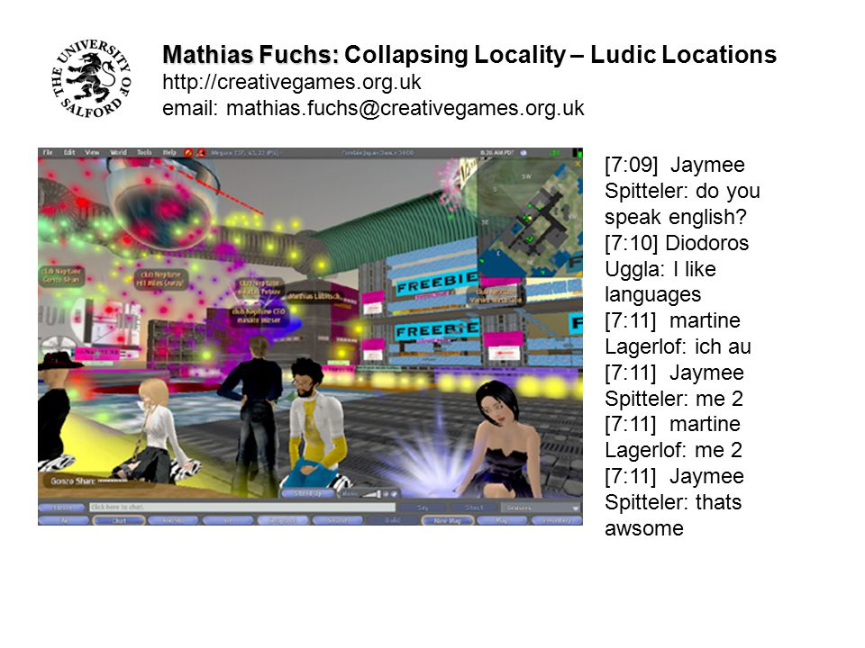 Mathias Fuchs: Mathias Fuchs: Collapsing Locality – Ludic Locations http://creativegames.org.uk email: mathias.fuchs@creativegames.org.uk [6:52] Jaymee Spitteler: i was attacked [6:52] Jaymee Spitteler: his name was something with carter at the end [6:52] Jaymee Spitteler: he destryoed my avatar [6:52] Uggla: funny [6:53] Uggla: just looking if your push protection works