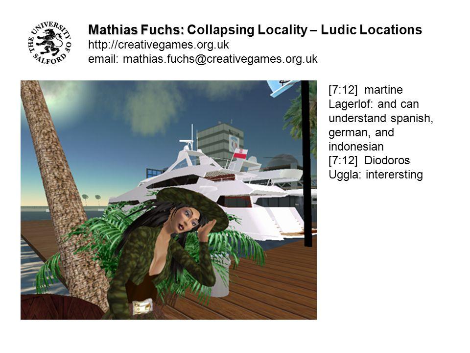 Mathias Fuchs: Mathias Fuchs: Collapsing Locality – Ludic Locations http://creativegames.org.uk email: mathias.fuchs@creativegames.org.uk [7:12] martine Lagerlof: my bf is half indonesian [7:12] Diodoros Uggla: im jealous of spanish lol [7:12] Jaymee Spitteler: Get lost.