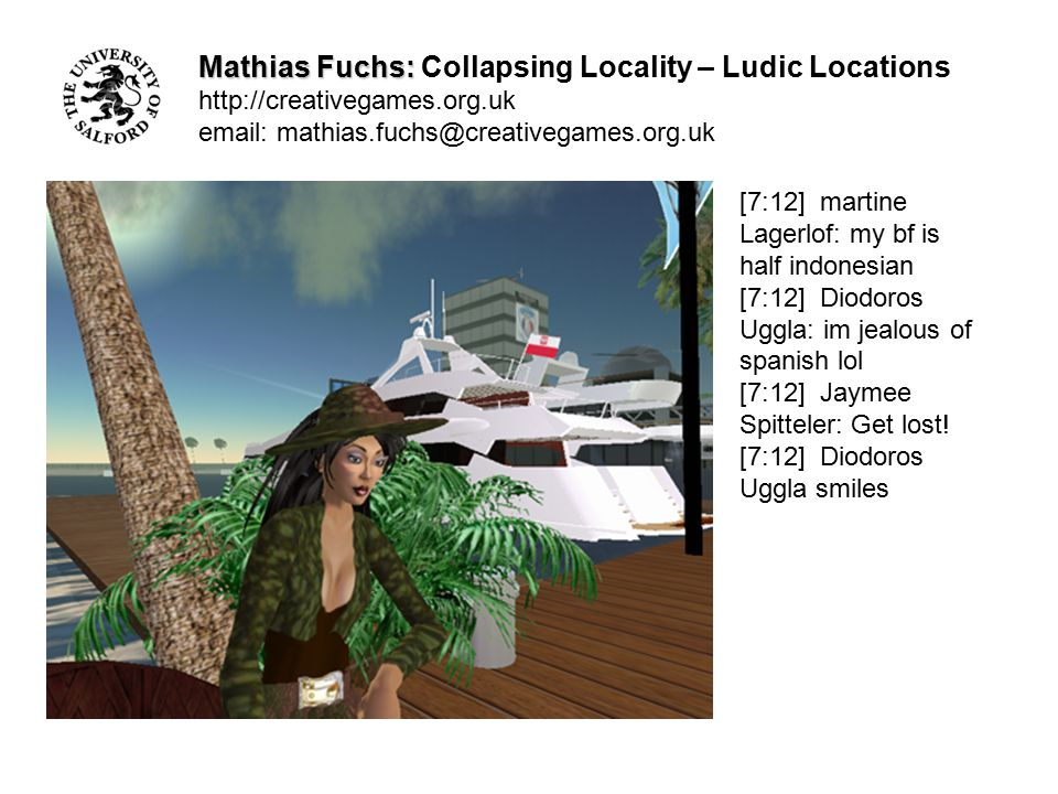 Mathias Fuchs: Mathias Fuchs: Collapsing Locality – Ludic Locations http://creativegames.org.uk email: mathias.fuchs@creativegames.org.uk [7:12] martine Lagerlof: you simply buy el pais each weekend [7:13] martine Lagerlof: thats what i did, one year long [7:13] Diodoros Uggla: I see
