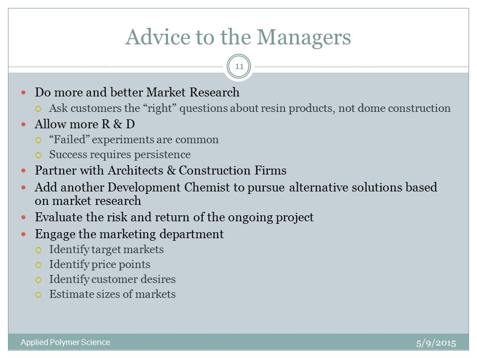 Advice to the Managers 5/9/2015 Applied Polymer Science 11 Do more and better Market Research  Ask customers the right questions about resin products, not dome construction Allow more R & D  Failed experiments are common  Success requires persistence Partner with Architects & Construction Firms Add another Development Chemist to pursue alternative solutions based on market research Evaluate the risk and return of the ongoing project Engage the marketing department  Identify target markets  Identify price points  Identify customer desires  Estimate sizes of markets