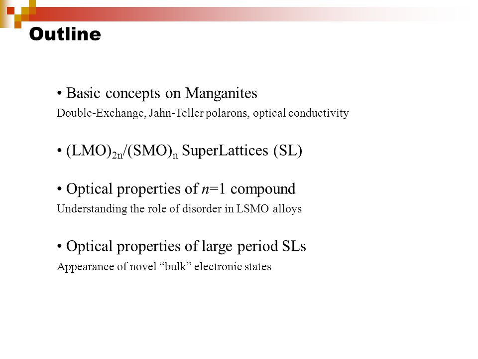 Outline Basic concepts on Manganites Double-Exchange, Jahn-Teller polarons, optical conductivity (LMO) 2n /(SMO) n SuperLattices (SL) Optical properties of n=1 compound Understanding the role of disorder in LSMO alloys Optical properties of large period SLs Appearance of novel bulk electronic states