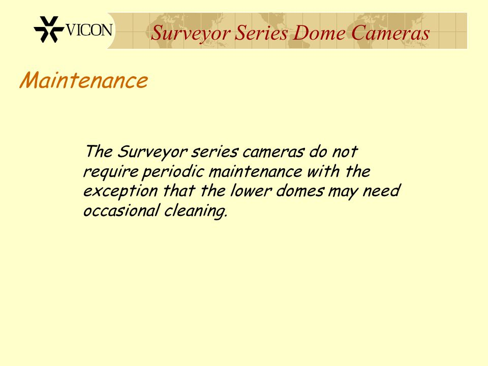 Surveyor Series Dome Cameras Maintenance The Surveyor series cameras do not require periodic maintenance with the exception that the lower domes may n