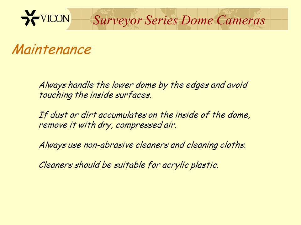 Surveyor Series Dome Cameras Maintenance Always handle the lower dome by the edges and avoid touching the inside surfaces. If dust or dirt accumulates