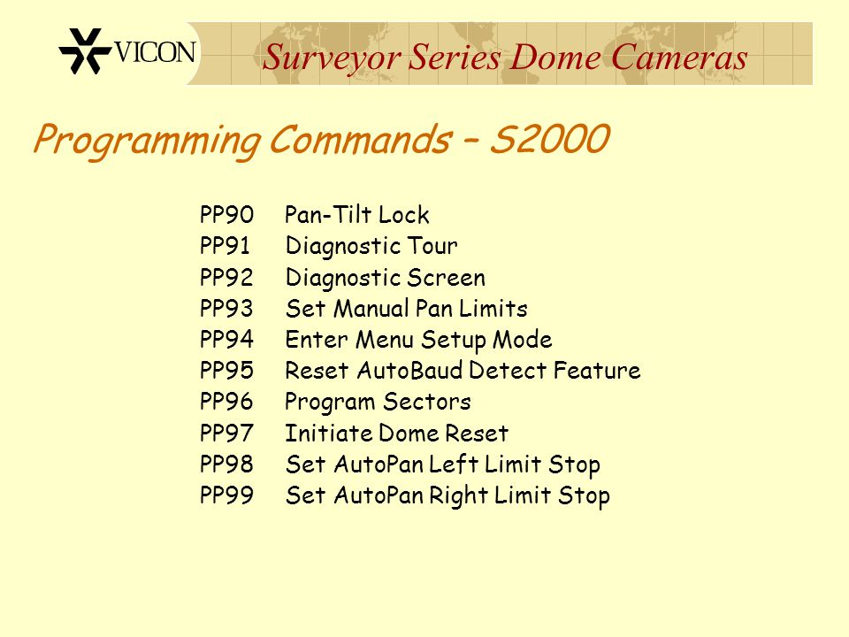Surveyor Series Dome Cameras Programming Commands – S2000 PP90 Pan-Tilt Lock PP91 Diagnostic Tour PP92 Diagnostic Screen PP93 Set Manual Pan Limits PP