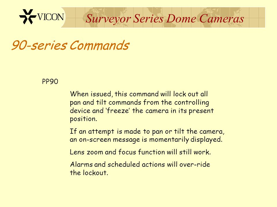 Surveyor Series Dome Cameras 90-series Commands PP90 When issued, this command will lock out all pan and tilt commands from the controlling device and