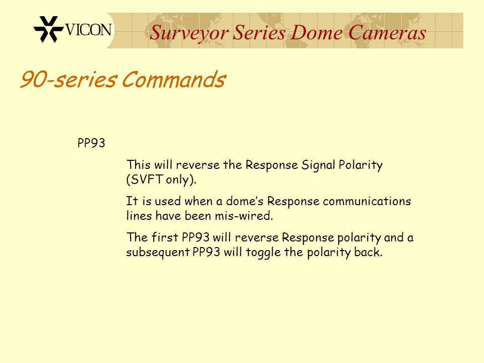 Surveyor Series Dome Cameras 90-series Commands PP93 This will reverse the Response Signal Polarity (SVFT only). It is used when a dome's Response com