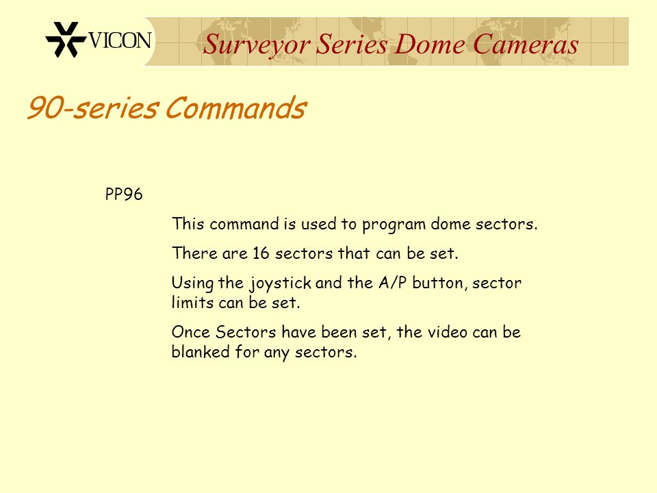 Surveyor Series Dome Cameras 90-series Commands PP96 This command is used to program dome sectors. There are 16 sectors that can be set. Using the joy