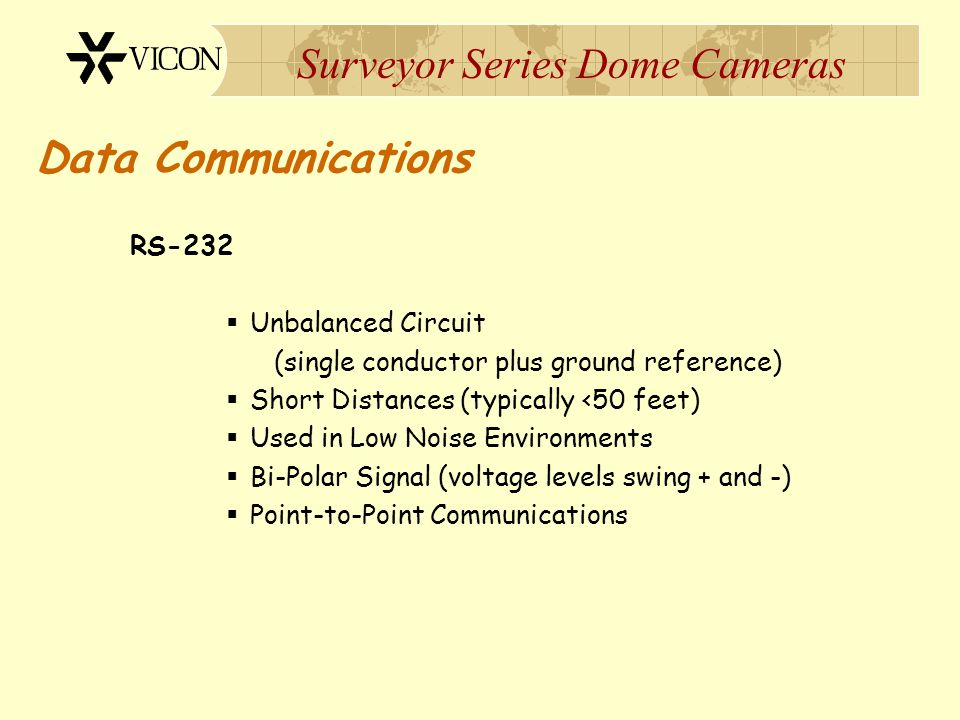 Surveyor Series Dome Cameras Data Communications RS-232  Unbalanced Circuit (single conductor plus ground reference)  Short Distances (typically <50