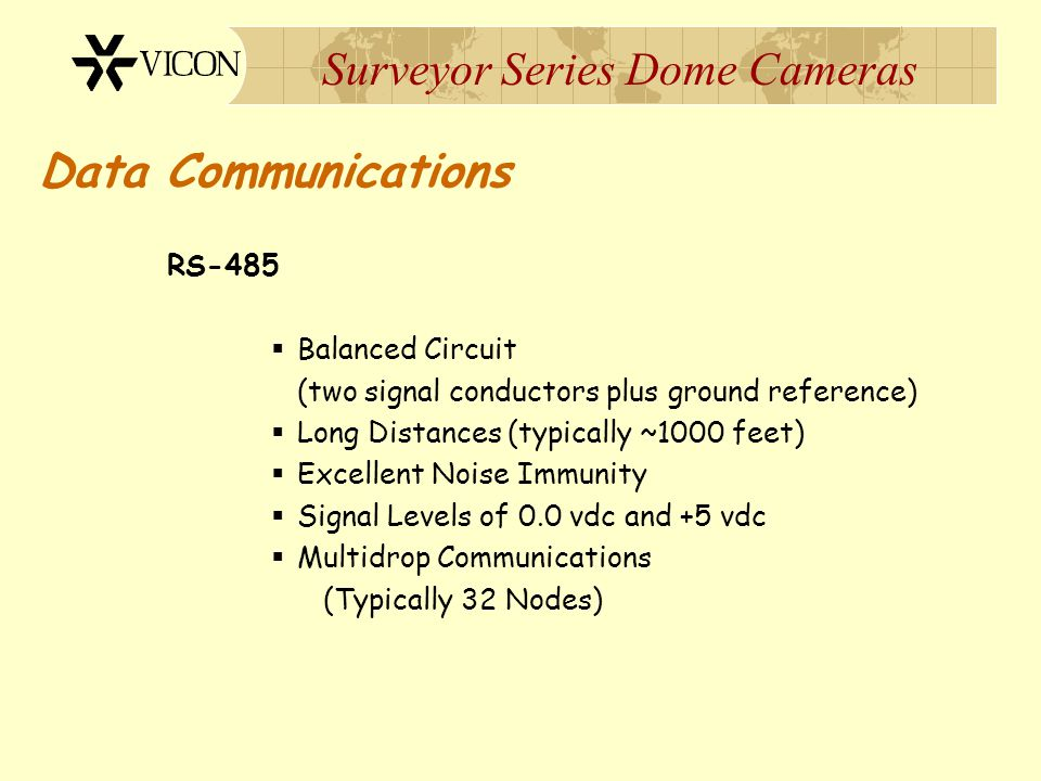 Surveyor Series Dome Cameras Data Communications RS-485  Balanced Circuit (two signal conductors plus ground reference)  Long Distances (typically ~
