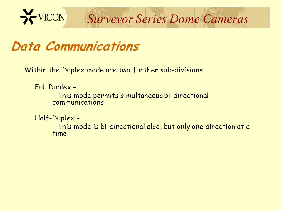 Surveyor Series Dome Cameras Data Communications Within the Duplex mode are two further sub-divisions: Full Duplex – - This mode permits simultaneous