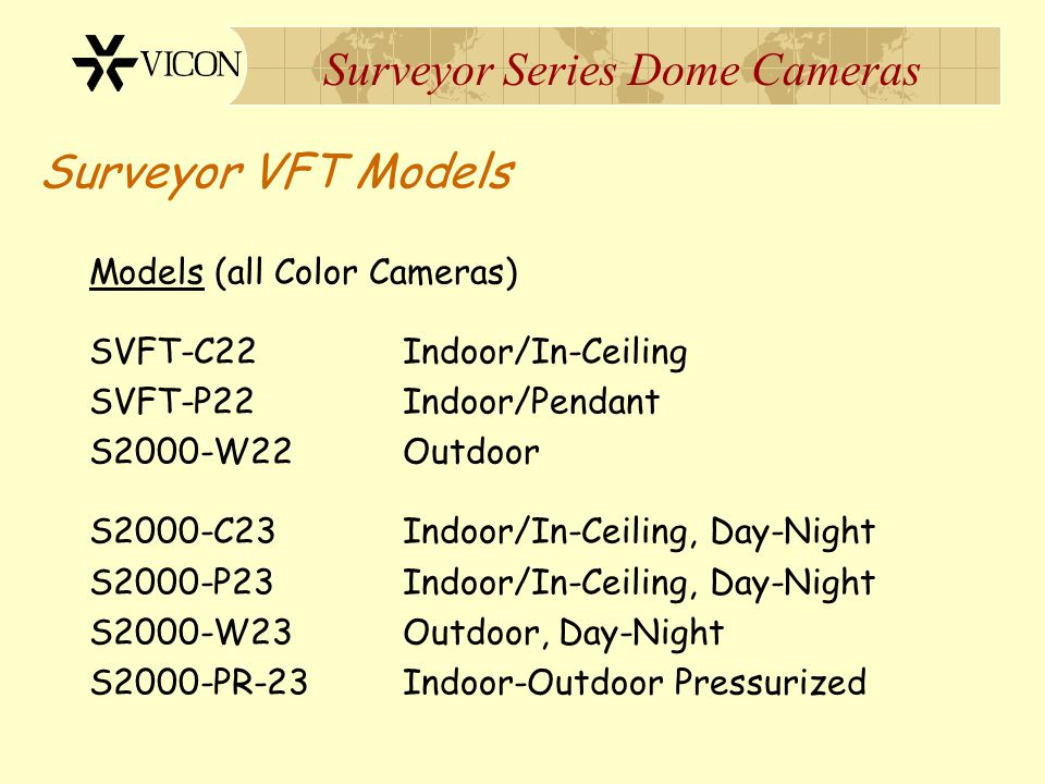 Surveyor Series Dome Cameras Surveyor VFT Models Models (all Color Cameras) SVFT-C22Indoor/In-Ceiling SVFT-P22Indoor/Pendant S2000-W22Outdoor S2000-C2