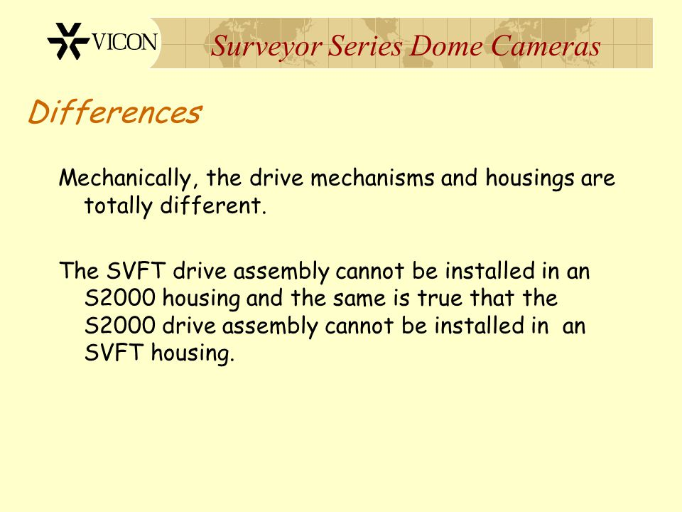Surveyor Series Dome Cameras Differences Mechanically, the drive mechanisms and housings are totally different. The SVFT drive assembly cannot be inst