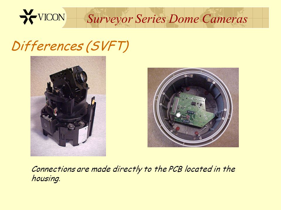 Surveyor Series Dome Cameras Differences (SVFT) Connections are made directly to the PCB located in the housing.