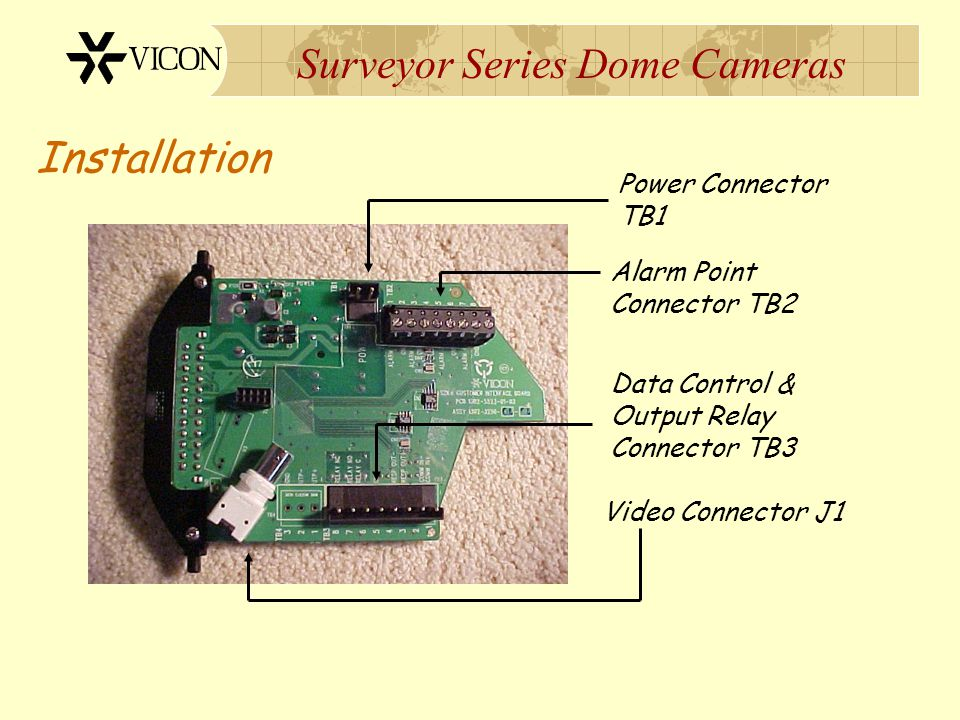Surveyor Series Dome Cameras Installation Power Connector TB1 Alarm Point Connector TB2 Data Control & Output Relay Connector TB3 Video Connector J1