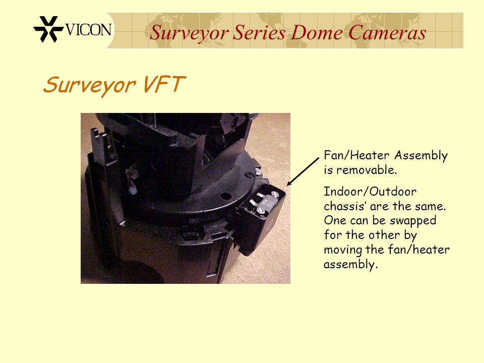 Surveyor Series Dome Cameras Surveyor VFT Fan/Heater Assembly is removable. Indoor/Outdoor chassis' are the same. One can be swapped for the other by