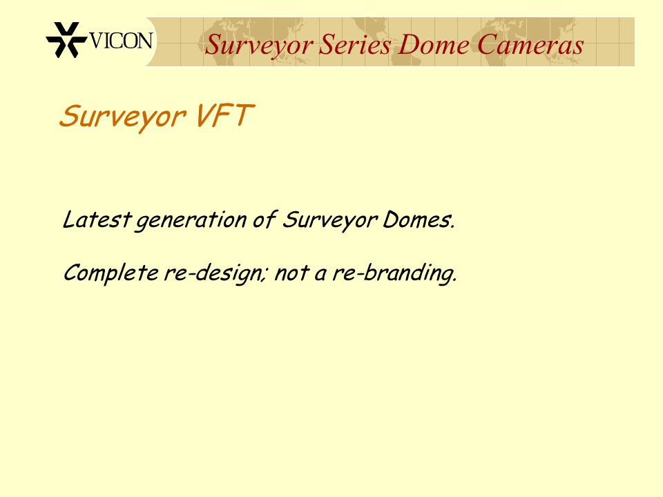 Surveyor Series Dome Cameras Latest generation of Surveyor Domes. Complete re-design; not a re-branding. Surveyor VFT