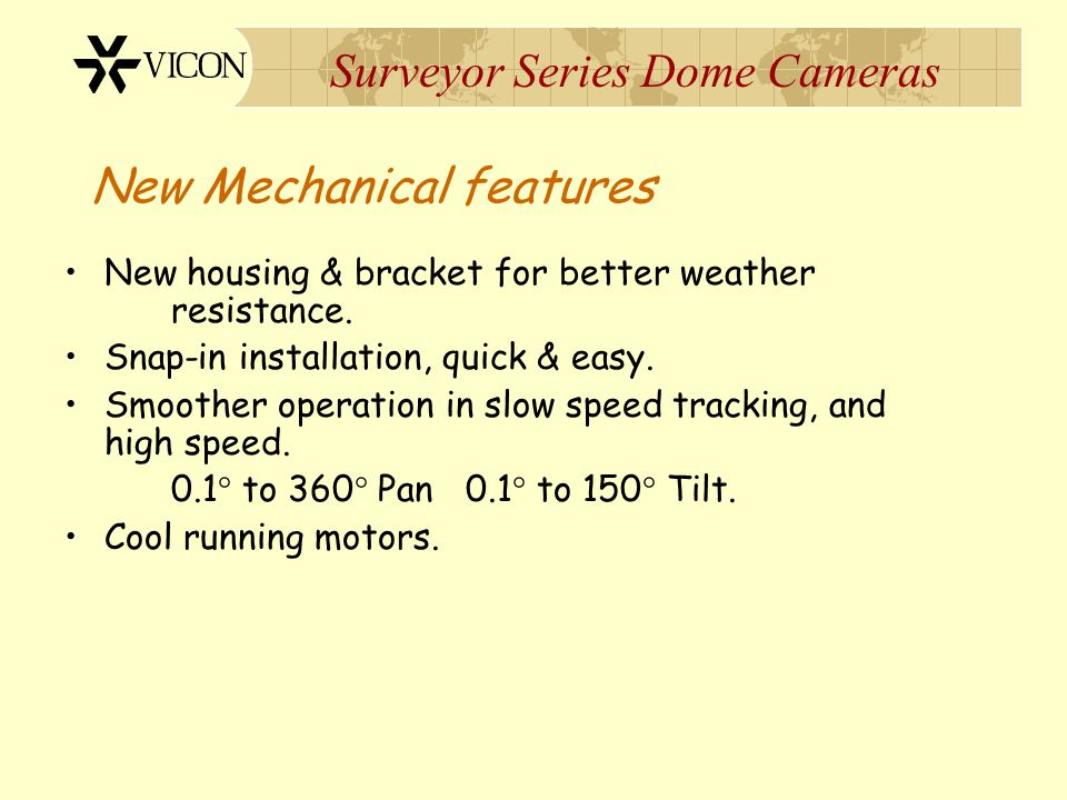 Surveyor Series Dome Cameras New Mechanical features New housing & bracket for better weather resistance. Snap-in installation, quick & easy. Smoother