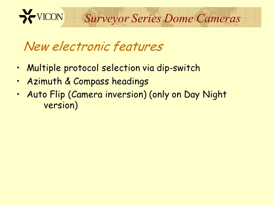 Surveyor Series Dome Cameras New electronic features Multiple protocol selection via dip-switch Azimuth & Compass headings Auto Flip (Camera inversion