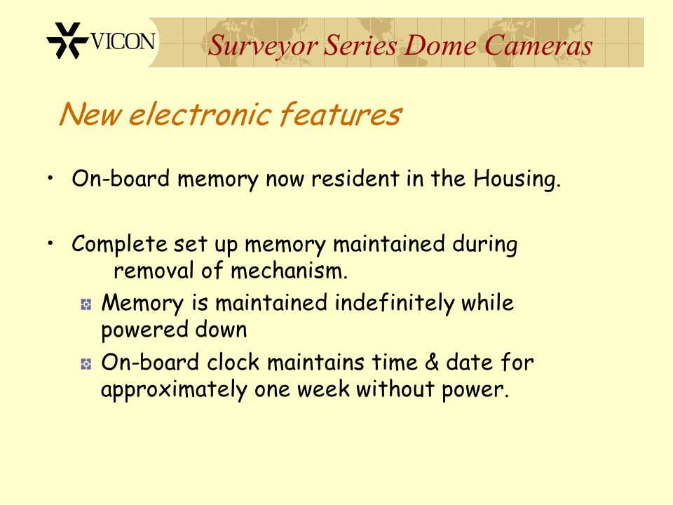 Surveyor Series Dome Cameras New electronic features On-board memory now resident in the Housing. Complete set up memory maintained during removal of