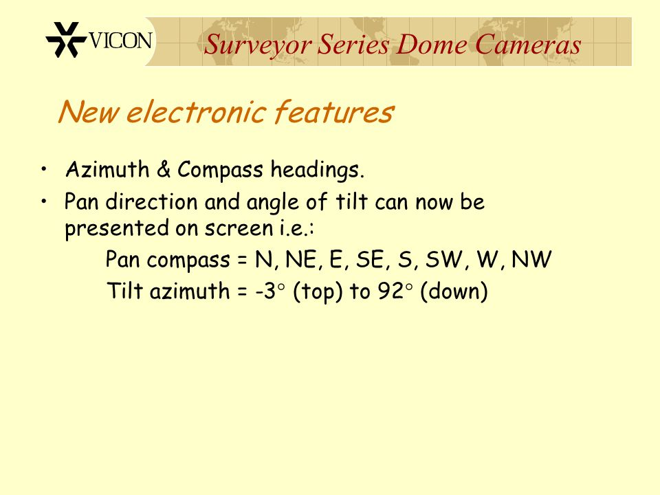 Surveyor Series Dome Cameras New electronic features Azimuth & Compass headings. Pan direction and angle of tilt can now be presented on screen i.e.: