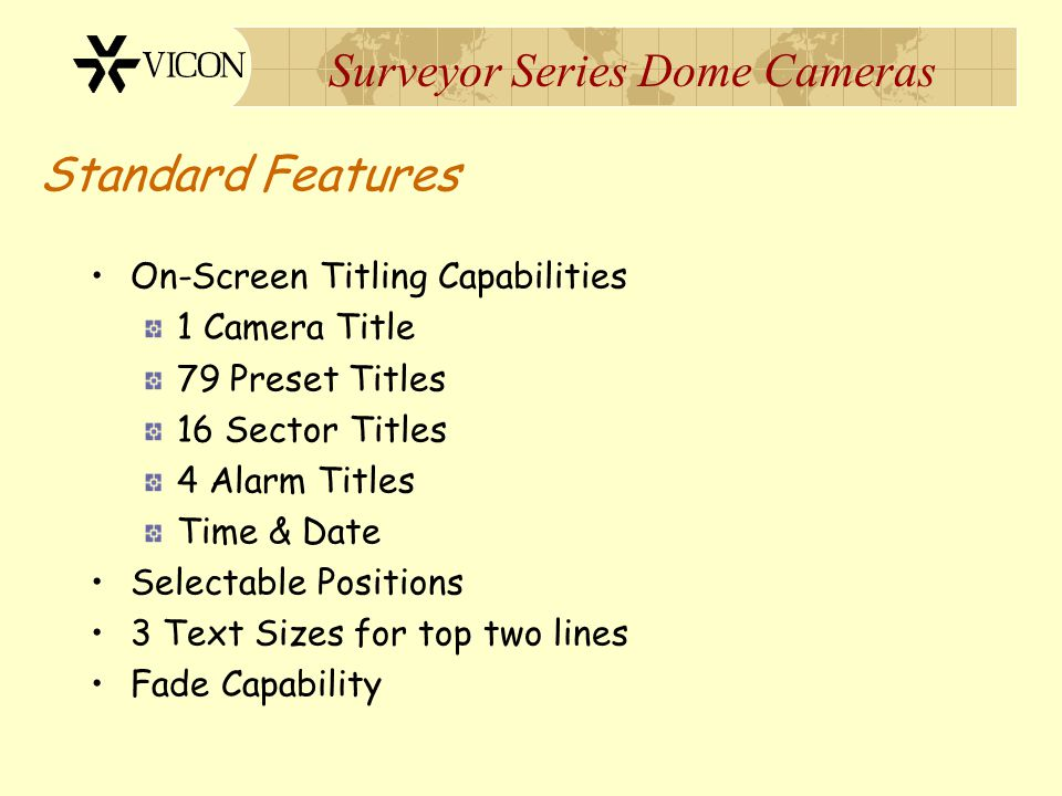 Surveyor Series Dome Cameras Standard Features On-Screen Titling Capabilities 1 Camera Title 79 Preset Titles 16 Sector Titles 4 Alarm Titles Time & D