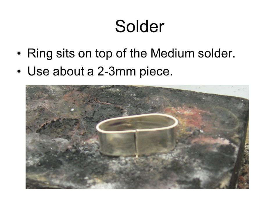 Solder Ring sits on top of the Medium solder. Use about a 2-3mm piece.