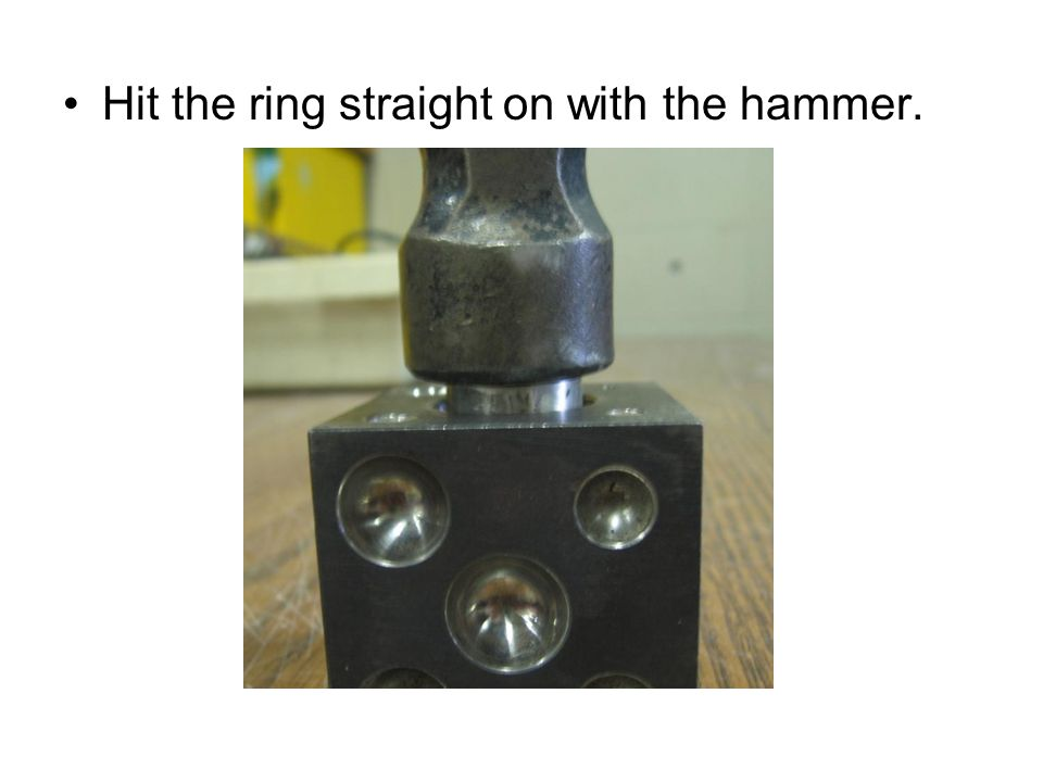 Hit the ring straight on with the hammer.