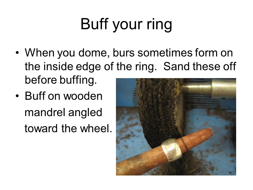 Buff your ring When you dome, burs sometimes form on the inside edge of the ring.