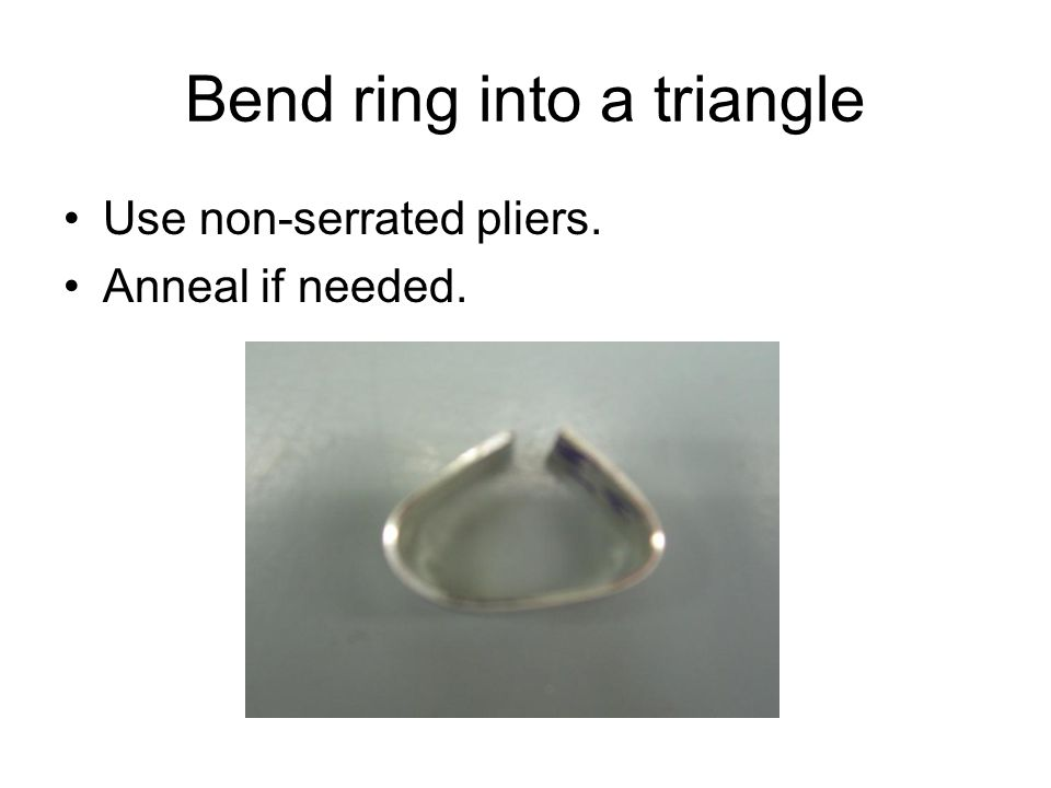 Bend ring into a triangle Use non-serrated pliers. Anneal if needed.